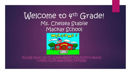 Welcome to 4 th Grade! Ms. Chelsea Stabile Mackay School PLEASE READ ON TO LEARN ABOUT THE FOURTH GRADE CURRICULUM AND EXPECTATIONS.