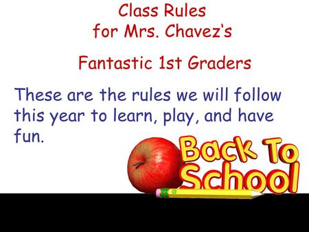 Class Rules for Mrs. Chavez's Fantastic 1st Graders These are the rules we will follow this year to learn, play, and have fun.