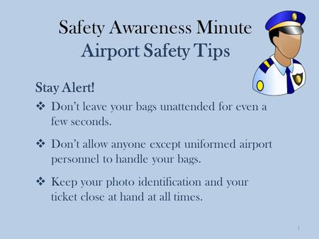 Safety Awareness Minute Airport Safety Tips Stay Alert!  Don't leave your bags unattended for even a few seconds.  Don't allow anyone except uniformed.