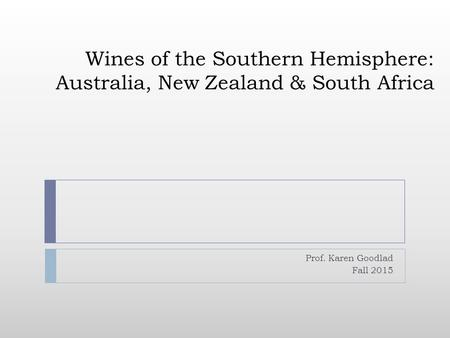 Wines of the Southern Hemisphere: Australia, New Zealand & South Africa Prof. Karen Goodlad Fall 2015.