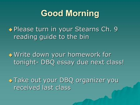 Good Morning  Please turn in your Stearns Ch. 9 reading guide to the bin  Write down your homework for tonight- DBQ essay due next class!  Take out.