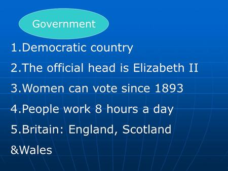 Government 1.Democratic country 2.The official head is Elizabeth II 3.Women can vote since 1893 4.People work 8 hours a day 5.Britain: England, Scotland.