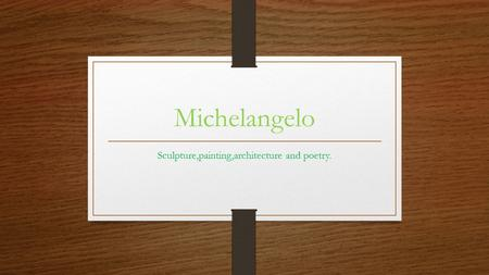 Michelangelo Sculpture,painting,architecture and poetry.