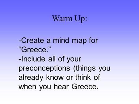 "Warm Up: -Create a mind map for ""Greece."" -Include all of your preconceptions (things you already know or think of when you hear Greece."