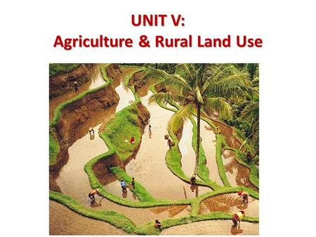"UNIT V: Agriculture & Rural Land Use A. Categories of Economic Activity 1. Harvest or extraction 2. ""Value added"" industries 3. ""Service-sector"" industries."
