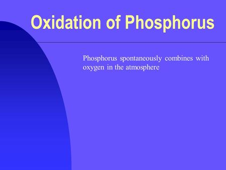 Oxidation of Phosphorus Phosphorus spontaneously combines with oxygen in the atmosphere.