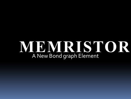 MEMRISTOR A New Bond graph Element.
