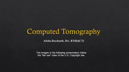 "Computed Tomography The images in the following presentation follow the ""fair use"" rules of the U.S. Copyright law."