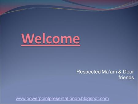 Respected Ma'am & Dear friends www.powerpointpresentationon.blogspot.com.