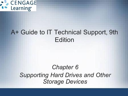 A+ Guide to IT Technical Support, 9th Edition Chapter 6 Supporting Hard Drives and Other Storage Devices.