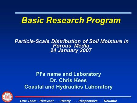 One Team: Relevant... Ready... Responsive... Reliable Basic Research Program Particle-Scale Distribution of Soil Moisture in Porous Media 24 January 2007.