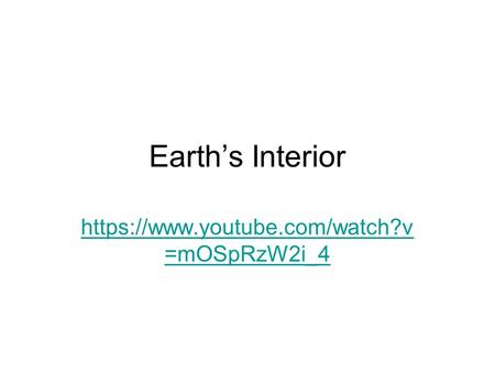 Earth's Interior https://www.youtube.com/watch?v =mOSpRzW2i_4.
