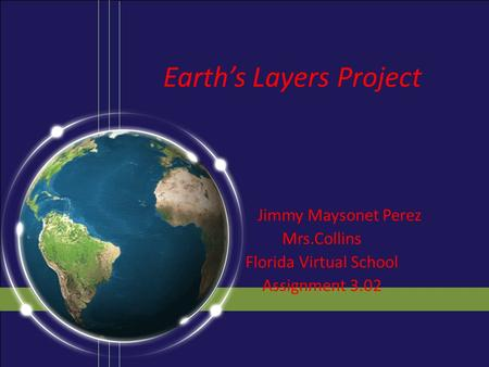 Earth's Layers Project Jimmy Maysonet Perez Mrs.Collins Florida Virtual School Assignment 3.02.