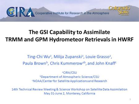 The GSI Capability to Assimilate TRMM and GPM Hydrometeor Retrievals in HWRF Ting-Chi Wu a, Milija Zupanski a, Louie Grasso a, Paula Brown b, Chris Kummerow.