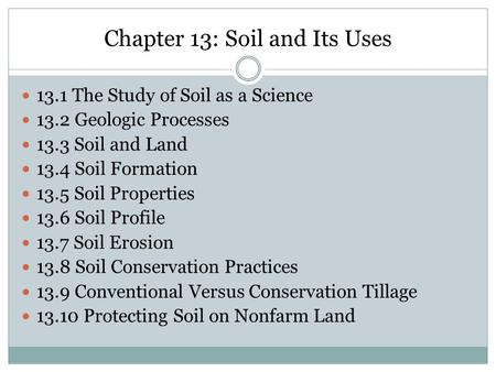 Chapter 13: Soil and Its Uses 13.1 The Study of Soil as a Science 13.2 Geologic Processes 13.3 Soil and Land 13.4 Soil Formation 13.5 Soil Properties 13.6.