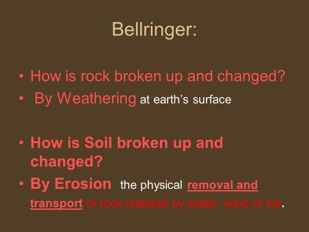 Bellringer: How is rock broken up and changed? By Weathering at earth's surface How is Soil broken up and changed? By Erosion: the physical removal and.