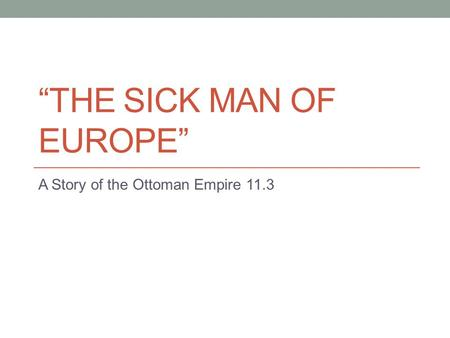 """THE SICK MAN OF EUROPE"" A Story of the Ottoman Empire 11.3."