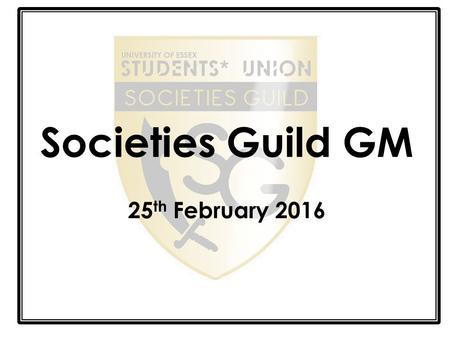 Societies Guild GM 25 th February 2016. Welcome Shout Out!