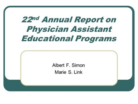 22 nd Annual Report on Physician Assistant Educational Programs Albert F. Simon Marie S. Link.