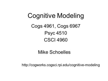 Cognitive Modeling Cogs 4961, Cogs 6967 Psyc 4510 CSCI 4960 Mike Schoelles
