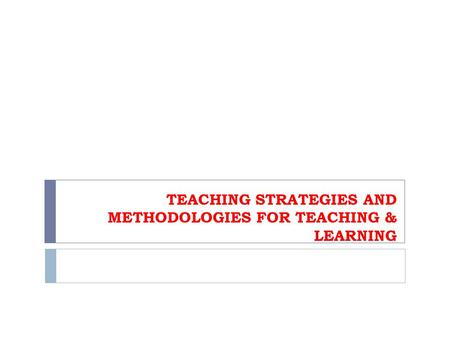 TEACHING STRATEGIES AND METHODOLOGIES FOR TEACHING & LEARNING.