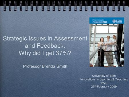 Strategic Issues in Assessment and Feedback. Why did I get 37%? Professor Brenda Smith University of Bath Innovations in Learning & Teaching week 25 th.