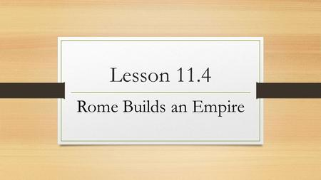 "Lesson 11.4 Rome Builds an Empire. I. The Rule of Augustus For nearly 200 years, the Roman world enjoyed peace and prosperity, a time know as the ""Pax."