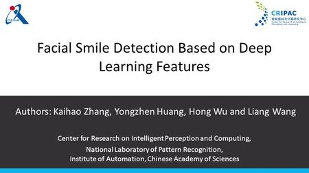 Facial Smile Detection Based on Deep Learning Features Authors: Kaihao Zhang, Yongzhen Huang, Hong Wu and Liang Wang Center for Research on Intelligent.