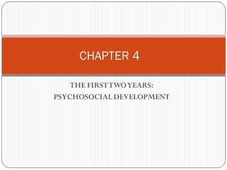 THE FIRST TWO YEARS: PSYCHOSOCIAL DEVELOPMENT CHAPTER 4.