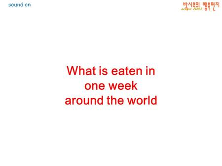 What is eaten in one week around the world sound on.