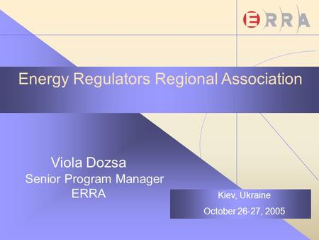 Energy Regulators Regional Association Viola Dozsa Senior Program Manager ERRA Kiev, Ukraine October 26-27, 2005.