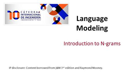 Introduction to N-grams Language Modeling IP disclosure: Content borrowed from J&M 3 rd edition and Raymond Mooney.