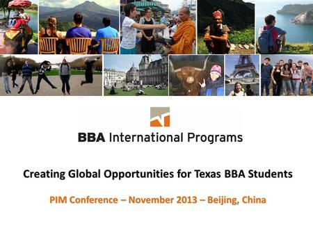 Creating Global Opportunities for Texas BBA Students PIM Conference – November 2013 – Beijing, China.