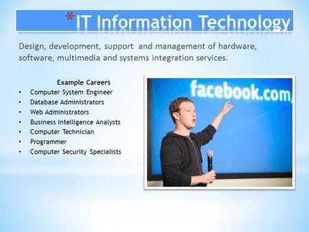 Design, development, support and management of hardware, software, multimedia and systems integration services. Example Careers Computer System Engineer.