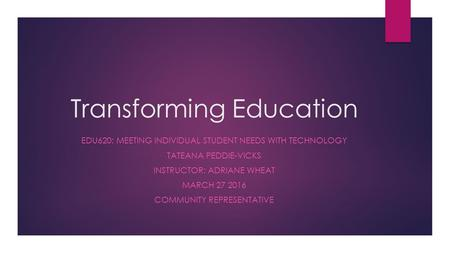 Transforming Education EDU620: MEETING INDIVIDUAL STUDENT NEEDS WITH TECHNOLOGY TATEANA PEDDIE-VICKS INSTRUCTOR: ADRIANE WHEAT MARCH 27 2016 COMMUNITY.