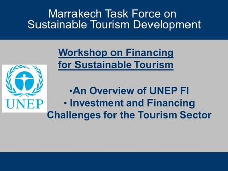 Marrakech Task Force on Sustainable Tourism Development Workshop on Financing for Sustainable Tourism Marrakech Task Force on Sustainable Tourism Development.