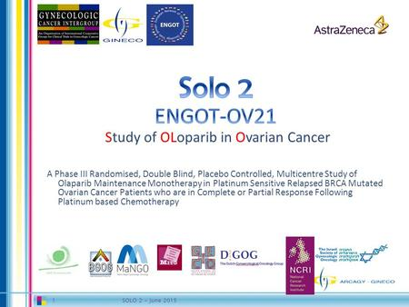 1SOLO 2 - June 2015. <8 weeks 2 Platinum sensitiverelapse C1 C2 C3 C4 C5 C6 Screening  Known or unknown BRCA mutation  High grade serous ovarian cancer.