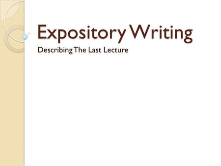 Expository Writing Describing The Last Lecture. What is expository writing? Writing that explains, describes, or gives information Root of expository.