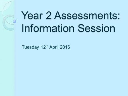 Year 2 Assessments: Information Session Tuesday 12 th April 2016.