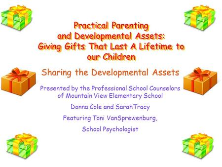 Practical Parenting and Developmental Assets: Giving Gifts That Last A Lifetime to our Children Sharing the Developmental Assets Presented by the Professional.