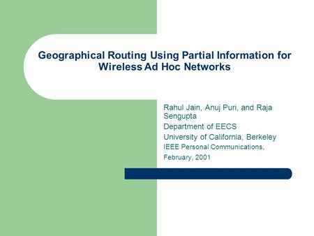 Geographical Routing Using Partial Information for Wireless Ad Hoc Networks Rahul Jain, Anuj Puri, and Raja Sengupta Department of EECS University of California,