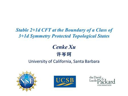 Cenke Xu 许岑珂 University of California, Santa Barbara Stable 2+1d CFT at the Boundary of a Class of 3+1d Symmetry Protected Topological States.
