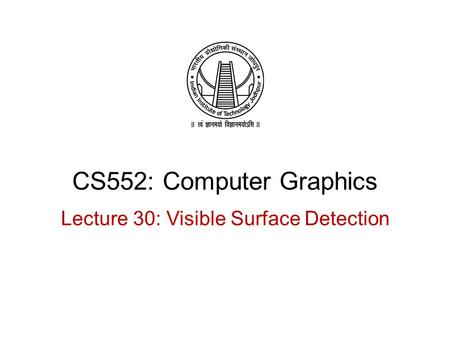 CS552: Computer Graphics Lecture 30: Visible Surface Detection.