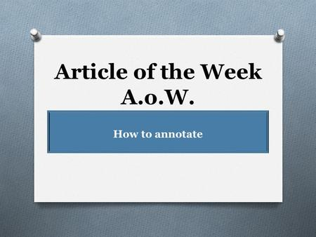 Article of the Week A.o.W. How to annotate What is Article of the Week? (A.o.W.) 1. At the beginning of each week (Monday), you will receive an article.