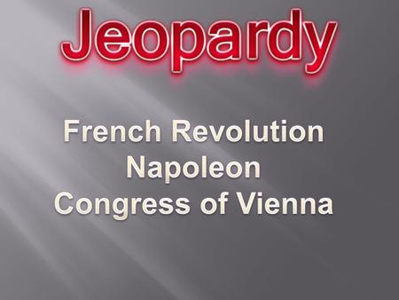 French Rev. Pt 1 French Rev. Pt 2 End of the Rev./Rise of Napoleon Nap: Hero or Villain? Congress of Vienna 10 20 30 40.