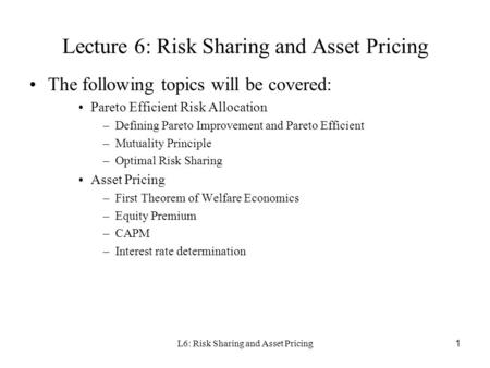 L6: Risk Sharing and Asset Pricing1 Lecture 6: Risk Sharing and Asset Pricing The following topics will be covered: Pareto Efficient Risk Allocation –Defining.