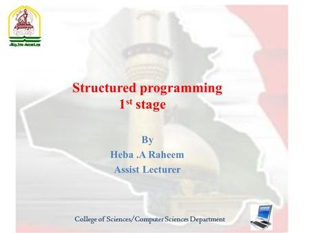Structured programming 1 st stage By Heba.A Raheem Assist Lecturer College of Sciences/Computer Sciences Department.