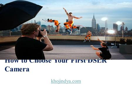 How to Choose Your First DSLR Camera khojindya.com.