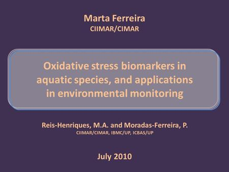 Marta Ferreira CIIMAR/CIMAR Oxidative stress biomarkers in aquatic species, and applications in environmental monitoring July 2010 Reis-Henriques, M.A.