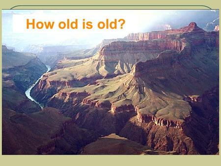 How old is old?. Earth Processes take a really, really, really (really) long time….. So, the question is – How do we know how old something is? Especially.